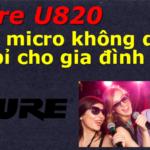 [Review] Micro Không Dây Shure U820 – Dòng Micro Không Dây Bền Bĩ Cho Gia Đình