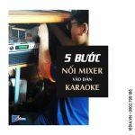 5 bước vàng kết nối mixer vào dàn karaoke